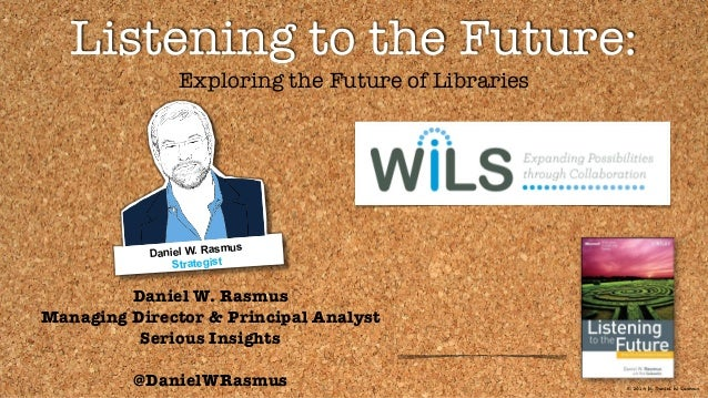 © 2014 by Daniel W. Rasmus Listening to the Future: Exploring the Future of Libraries Daniel W. Rasmus Managing Director &...