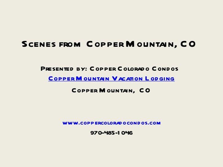 Scenes from Copper Mountain, CO Presented by: Copper Colorado Condos <ul><li>Copper Mountain Vacation Lodging </li></ul><u...