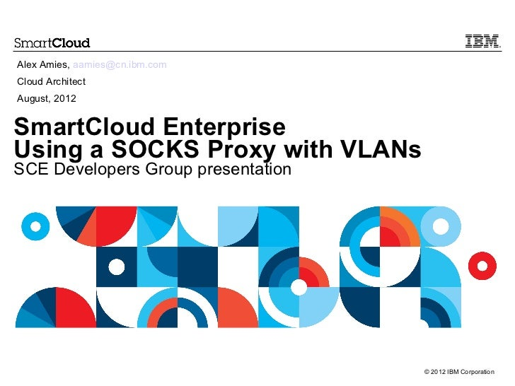 Alex Amies, aamies@cn.ibm.comCloud ArchitectAugust, 2012SmartCloud EnterpriseUsing a SOCKS Proxy with VLANsSCE Developers ...