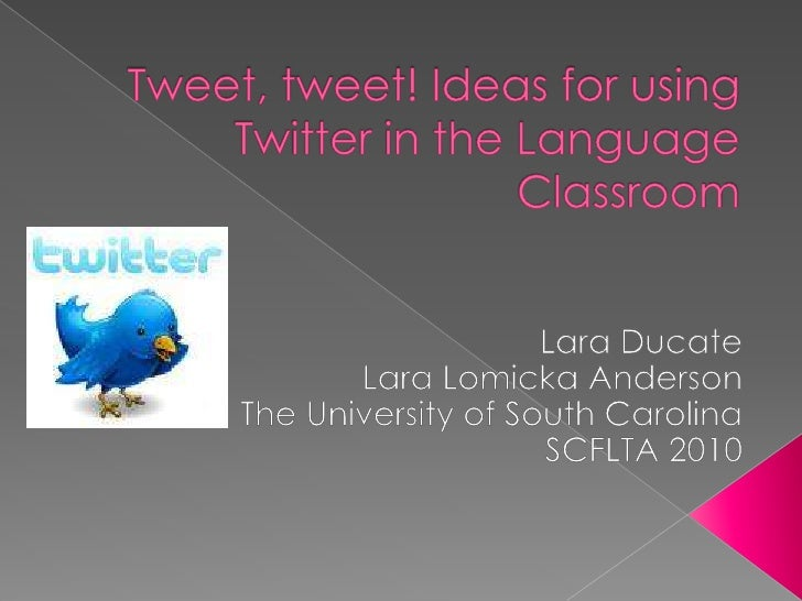 Tweet, tweet! Ideas for using Twitter in the Language Classroom<br />Lara Ducate<br />Lara Lomicka Anderson<br />The Unive...