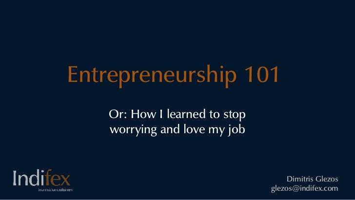 Entrepreneurship 101   Or: How I learned to stop   worrying and love my job                                    Dimitris Gl...