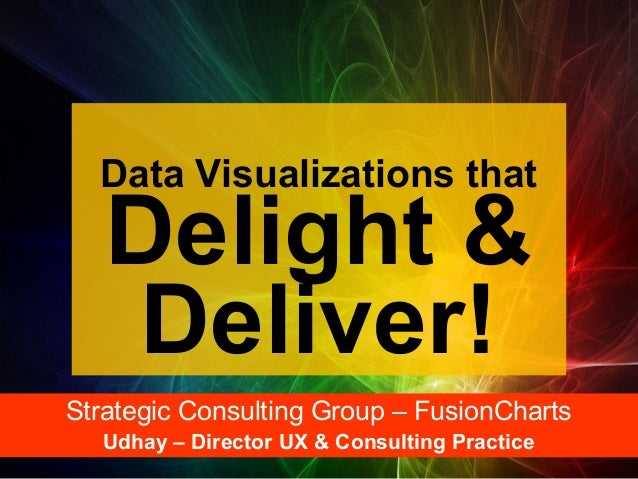 Data Visualizations that  Delight & Deliver!  Strategic Consulting Group – FusionCharts Udhay – Director UX & Consulting P...