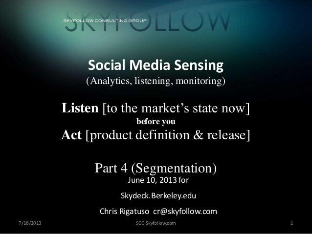 7/18/2013 SCG Skyfollow.com 1 Social Media Sensing (Analytics, listening, monitoring) Listen [to the market's state now] b...