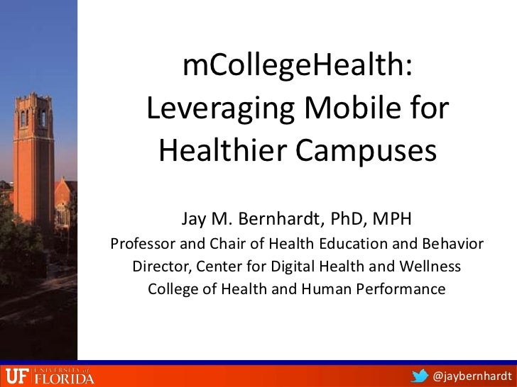 mCollegeHealth:    Leveraging Mobile for     Healthier Campuses         Jay M. Bernhardt, PhD, MPHProfessor and Chair of H...