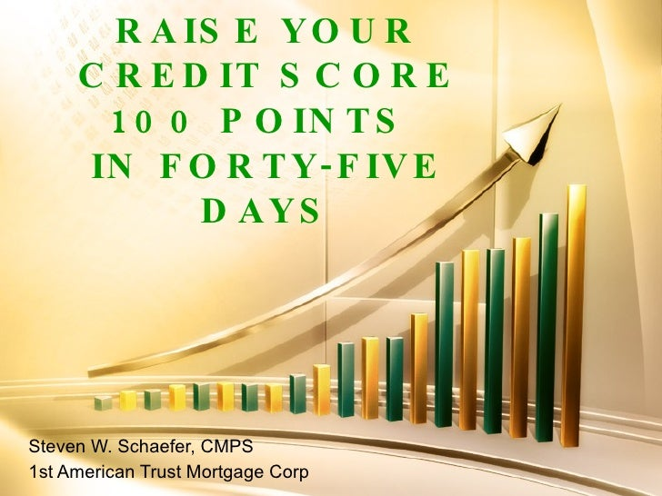 RAISE YOUR CREDIT SCORE 100 POINTS  IN FORTY-FIVE DAYS Steven W. Schaefer, CMPS 1st American Trust Mortgage Corp