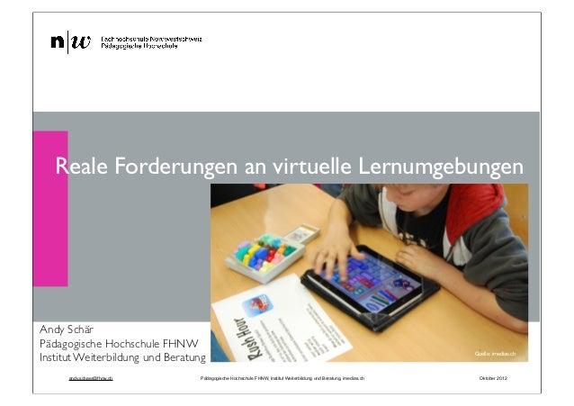 Reale Forderungen an virtuelle LernumgebungenAndy SchärPädagogische Hochschule FHNWInstitut Weiterbildung und Beratung    ...