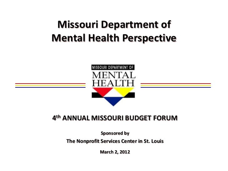 Missouri Department ofMental Health Perspective4th ANNUAL MISSOURI BUDGET FORUM                 Sponsored by   The Nonprof...