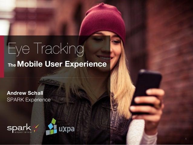 UXPA Boston Eye Tracking the Mobile User Experience | May 15, 2014  1 Eye Tracking The Mobile User Experience Andrew Scha...