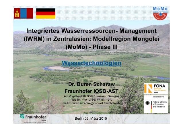Berlin 06. März 2015 Integriertes Wasserressourcen- Management (IWRM) in Zentralasien: Modellregion Mongolei (MoMo) - Phas...