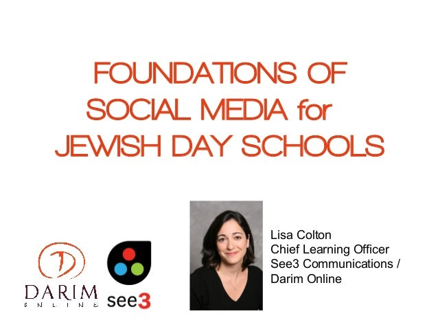 FOUNDATIONS OFSOCIAL MEDIA forJEWISH DAY SCHOOLSLisa ColtonChief Learning OfficerSee3 Communications /Darim Online