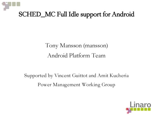 SCHED_MC Full Idle support for Android Tony Mansson (mansson) Android Platform Team Supported by Vincent Guittot and Amit ...