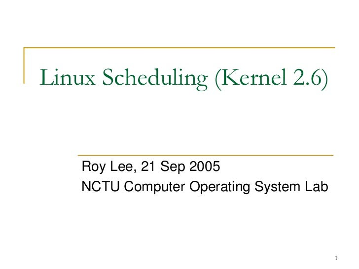 Linux Scheduling (Kernel 2.6)    Roy Lee, 21 Sep 2005    NCTU Computer Operating System Lab                               ...