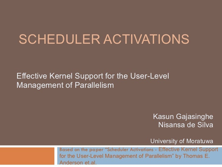 SCHEDULER ACTIVATIONS Effective Kernel Support for the User-Level Management of Parallelism Kasun Gajasinghe Nisansa de Si...