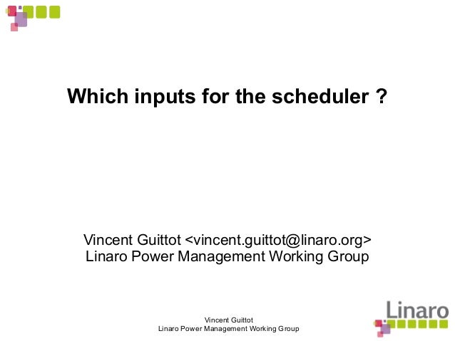 Vincent Guittot Linaro Power Management Working Group Which inputs for the scheduler ? Vincent Guittot <vincent.guittot@li...