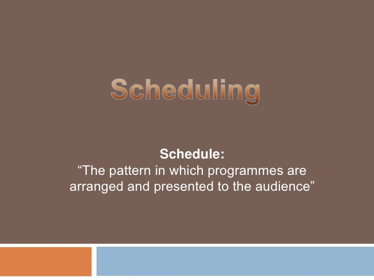 """Scheduling<br />Schedule:""""The pattern in which programmes are arranged and presented to the audience""""<br />"""