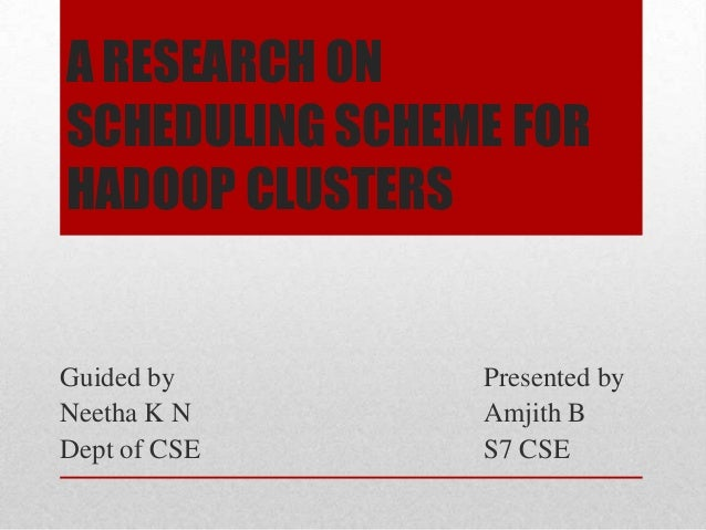 A RESEARCH ON SCHEDULING SCHEME FOR HADOOP CLUSTERS  Guided by Neetha K N Dept of CSE  Presented by Amjith B S7 CSE