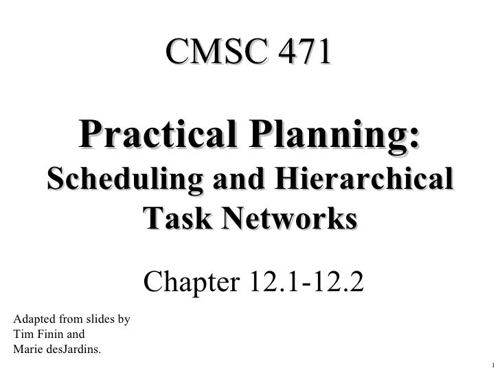 Practical Planning: Scheduling and Hierarchical Task Networks Chapter 12.1-12.2 CMSC 471 Adapted from slides by Tim Finin ...