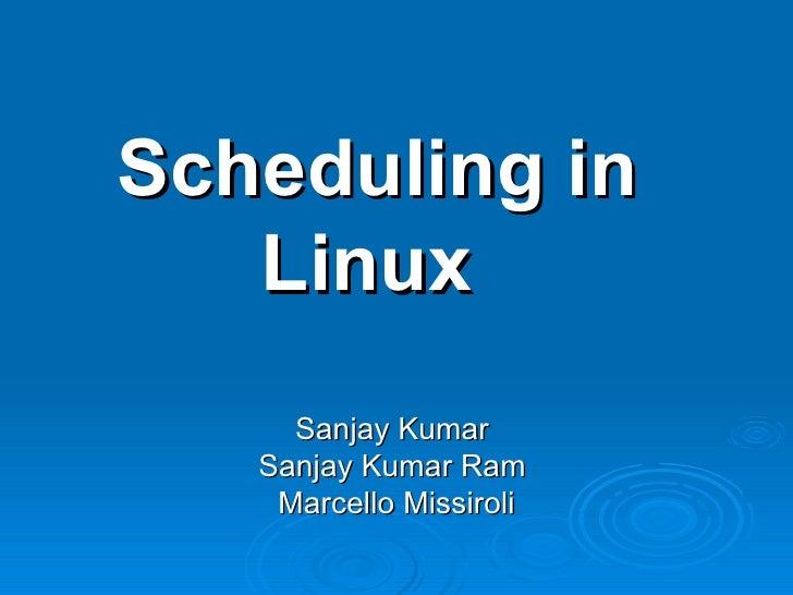 Scheduling in Linux  Sanjay Kumar  Sanjay Kumar Ram  Marcello Missiroli