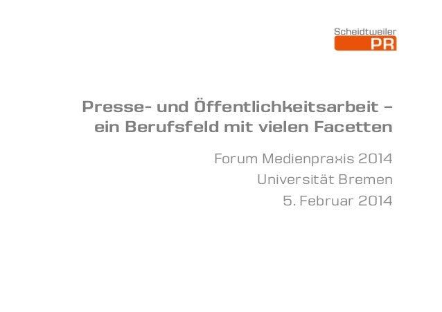 Presse- und Öffentlichkeitsarbeit – ein Berufsfeld mit vielen Facetten Forum Medienpraxis 2014 Universität Bremen 5. Febru...