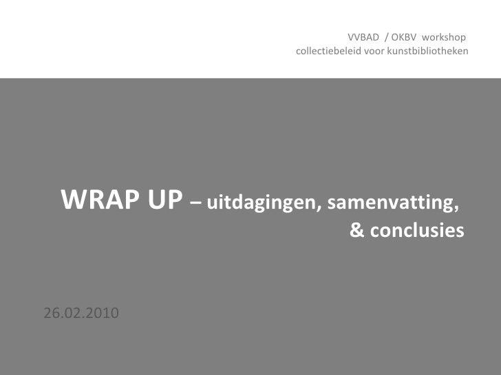 WRAP UP  – uitdagingen, samenvatting ,   & conclusies 26.02.2010 VVBAD  / OKBV  workshop  collectiebeleid voor kunstbiblio...