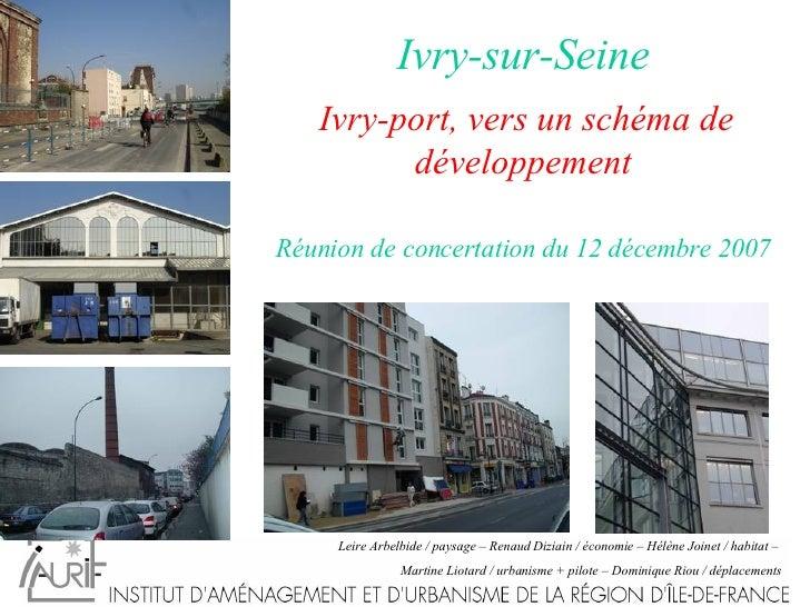Ivry-sur-Seine   Ivry-port, vers un schéma de développement   Réunion de concertation du 12 décembre 2007  Leire Arbelbide...