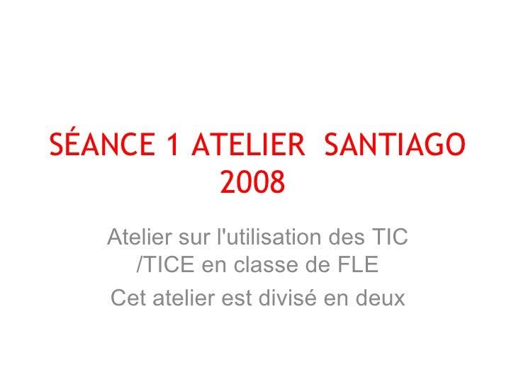 SÉANCE 1 ATELIER  SANTIAGO 2008  Atelier sur l'utilisation des TIC /TICE en classe de FLE Cet atelier est divisé en deux