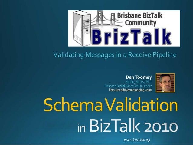 www.briztalk.org SchemaValidation Validating Messages in a Receive Pipeline DanToomey MCPD, MCTS, MCT Brisbane BizTalk Use...