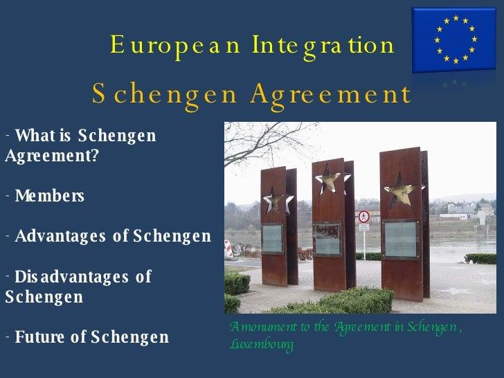 European Integration Schengen Agreement <ul><li>What is Schengen Agreement? </li></ul><ul><li>Members </li></ul><ul><li>Ad...