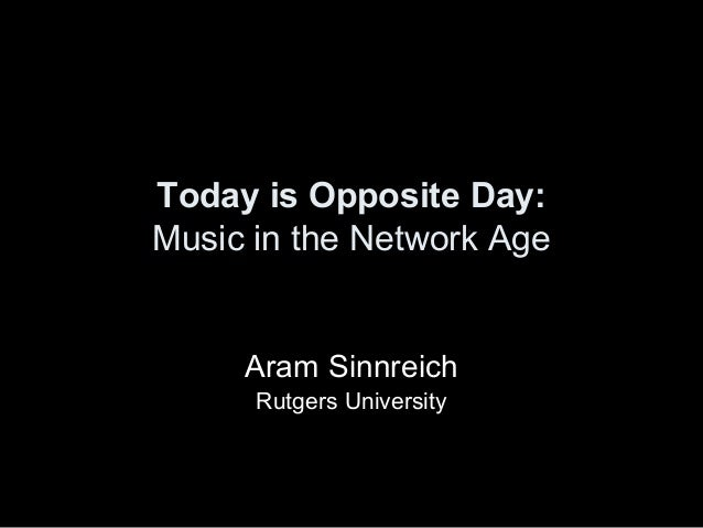 Today is Opposite Day: Music in the Network Age Aram Sinnreich Rutgers University