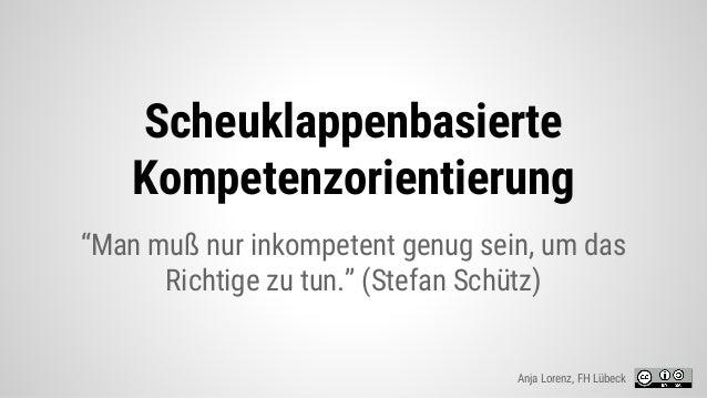 """Scheuklappenbasierte Kompetenzorientierung """"Man muß nur inkompetent genug sein, um das Richtige zu tun."""" (Stefan Schütz) A..."""