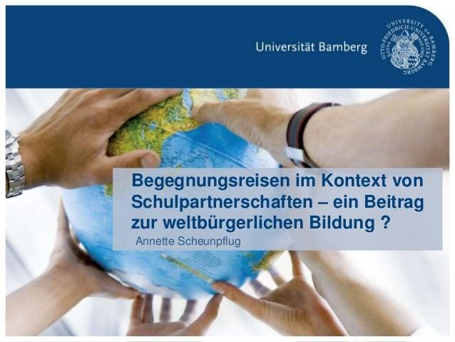 S. 1Fachtagung Globales Lernen in Begegnungsreisen | Prof. Dr. Annette Scheunpflug Begegnungsreisen im Kontext von Schulpa...