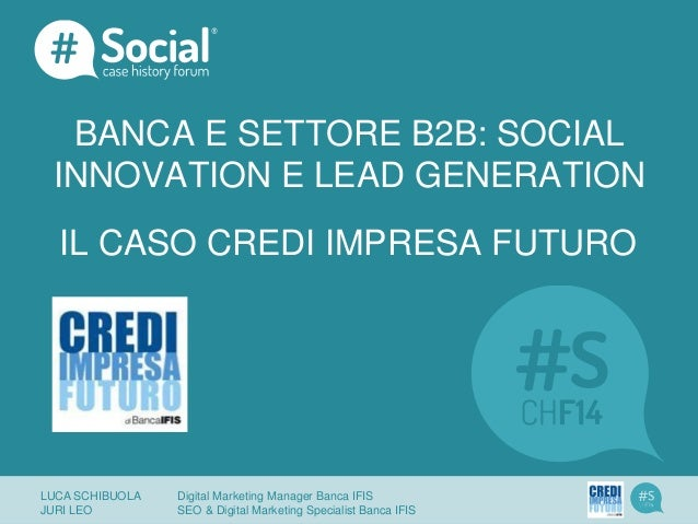 BANCA E SETTORE B2B: SOCIAL INNOVATION E LEAD GENERATION IL CASO CREDI IMPRESA FUTURO LUCA SCHIBUOLA Digital Marketing Man...
