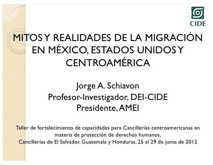 MITOS Y REALIDADES DE LA MIGRACIÓN   EN MÉXICO, ESTADOS UNIDOS Y          CENTROAMÉRICA                    Jorge A. Schiav...