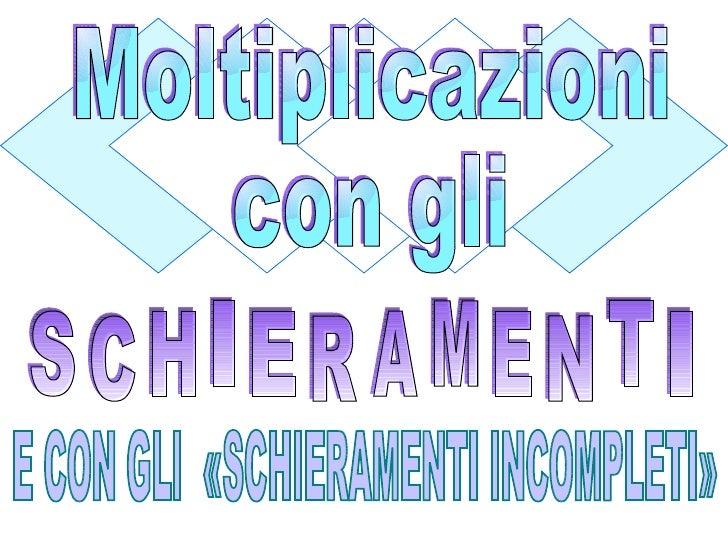 S C H I E R A M E N T I Moltiplicazioni con gli E CON GLI  «SCHIERAMENTI INCOMPLETI»