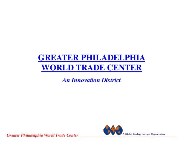 GREATER PHILADELPHIA                  WORLD TRADE CENTER                                An Innovation District            ...