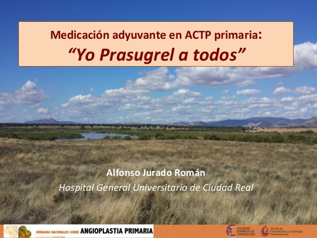 """Medicación  adyuvante  en  ACTP  primaria:   """"Yo  Prasugrel  a  todos""""   Alfonso  Jurado  Román   ..."""