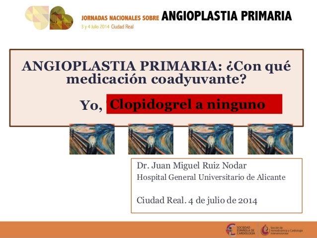 ANGIOPLASTIA PRIMARIA: ¿Con qué medicación coadyuvante? Yo, Ticagrelor a todos Dr. Juan Miguel Ruiz Nodar Hospital General...