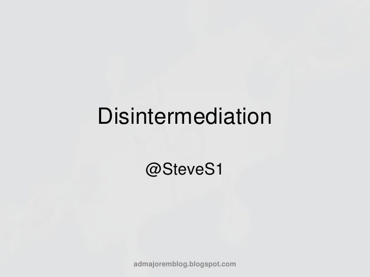 Disintermediation<br />@SteveS1<br />admajoremblog.blogspot.com<br />
