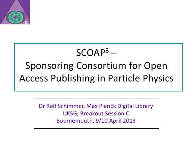 SCOAP3 – Sponsoring Consortium for OpenAccess Publishing in Particle Physics    Dr Ralf Schimmer, Max Planck Digital Libra...