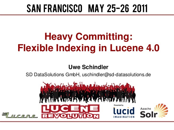 Heavy Committing:Flexible Indexing in Lucene 4.0                   Uwe Schindler SD DataSolutions GmbH, uschindler@sd-data...