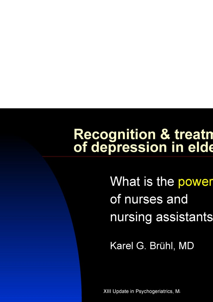 Recognition & treatment of depression in elderly What is the  power   of nurses and  nursing assistants? Karel G. Brühl, MD