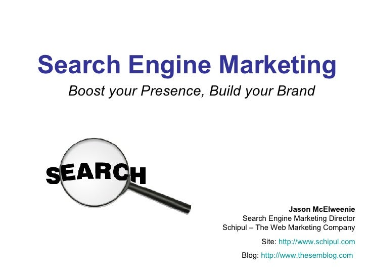 Search Engine Marketing Boost your Presence, Build your Brand Jason McElweenie Search Engine Marketing Director Schipul – ...