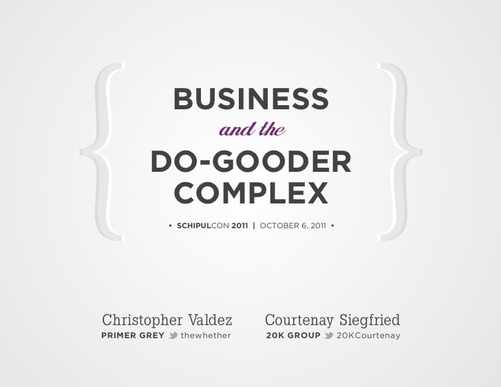 BUSINESS                         and the        DO-GOODER         COMPLEX              • SCHIPULCON 2011 | OCTOBER 6, 2011...