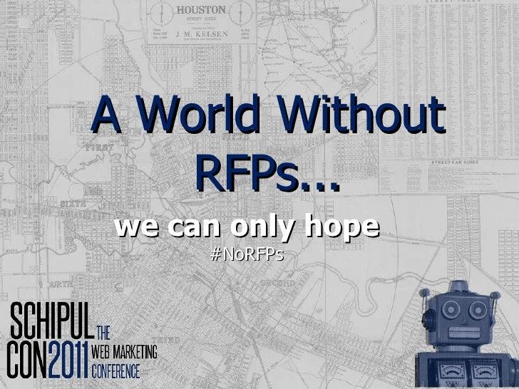 A World Without RFPs... <ul><li>we can only hope </li></ul><ul><li>#NoRFPs </li></ul>