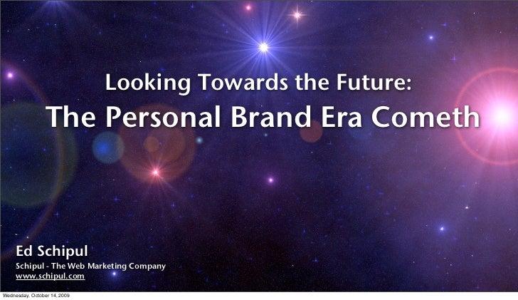 Looking Towards the Future:                  The Personal Brand Era Cometh         Ed Schipul      Schipul - The Web Marke...