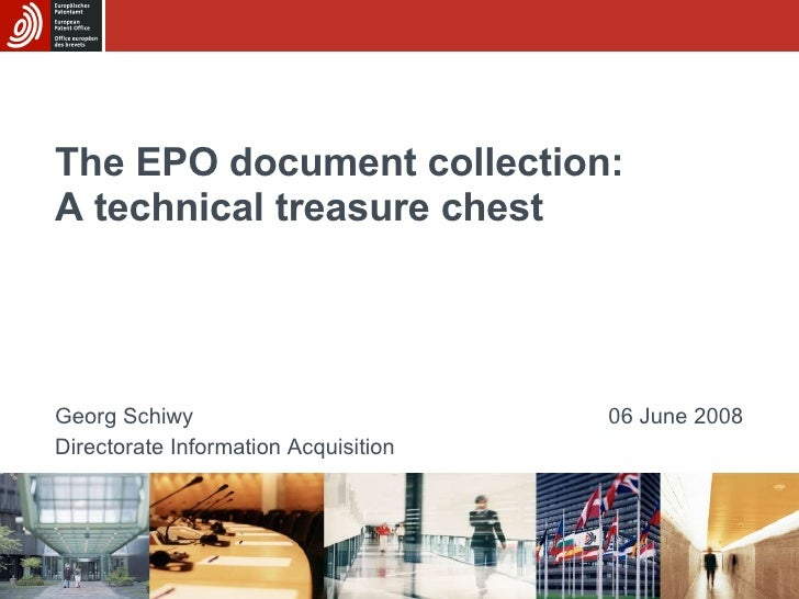 The EPO document collection: A technical treasure chest Georg Schiwy Directorate Information Acquisition 06 June 2008