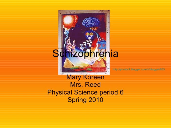 Schizophrenia Mary Koreen Mrs. Reed Physical Science period 6 Spring 2010 http://photos1.blogger.com/x/blogger/635/82/400/...