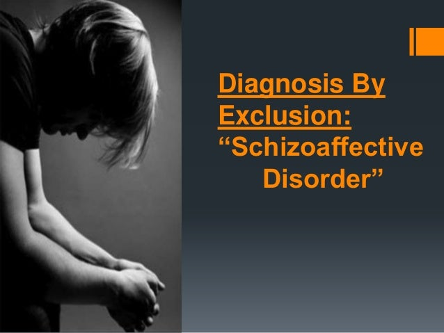 """Diagnosis By Exclusion: """"Schizoaffective Disorder"""" By: Liz Wolf"""