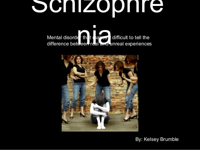 Schizophre niaMental disorder that makes it difficult to tell the difference between real and unreal experiences By: Kelse...