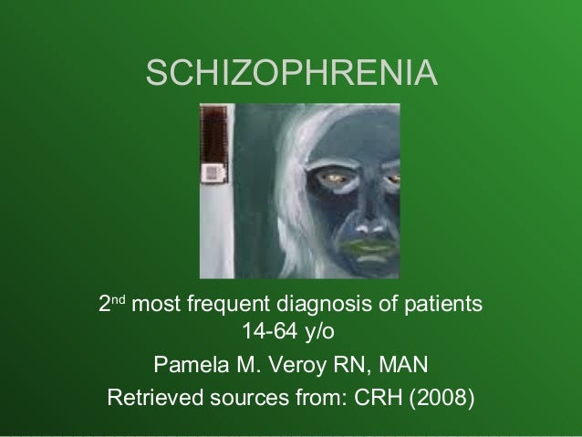 SCHIZOPHRENIA 2nd most frequent diagnosis of patients 14-64 y/o Pamela M. Veroy RN, MAN Retrieved sources from: CRH (2008)